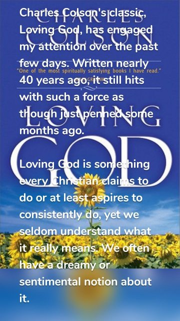 Charles Colson's classic, Loving God, has engaged my attention over the past few days. Written nearly 40 years ago, it still hits with such a force as though just penned some months ago. Loving God is something every Christian claims to do or at least aspires to consistently do, yet we seldom understand what it really means. We often have a dreamy or sentimental notion about it. We imagine it's about merely singing hymns of praise, offering up devout prayers, or giving of tithes and offerings in our church. And it might seem like an activity that takes place for a few hours every Sunday. However, when we look into God's word and dig into the experiences, lives, and ministries of the numerous individuals who have confessed the name 'Christian' throughout history, a different picture emerges. We find that loving God is hard to define. It is a complicated life involving dying and living, crying and rejoicing, trusting and despairing, obeying and wondering, believing and repenting. It is a journey that God himself takes us through, with the help of the Holy Spirit, as we come to terms with the reality of the new birth. It engages every aspect of our lives, be it parenting, work, recreation, relationships, as we seek to live to the One who calls us totally to himself. In sum, loving God is that Spirit-led flowing of our lives by which we believe, repent, obey, become holier, bind up the brokenhearted, and also serve others. Nothing less than this.